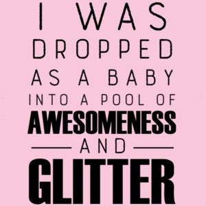 I was dropped as a baby into a pool of awesomeness and glitter - funny