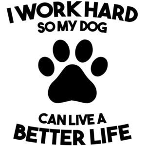I work hard so my dog can live a better life - dog