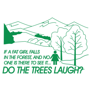 If A Fat Girl Falls In The Forest, And No One Is There To See It...do The Trees Laugh