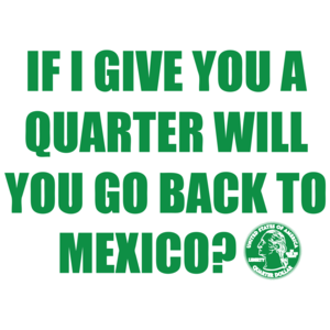 If I Give You A Quarter Will You Go Back To Mexico