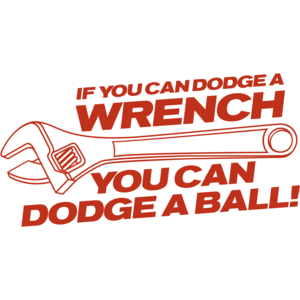 If You Can Dodge A Wrench You Can Dodge A Ball