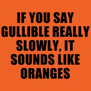 If You Say Gullible Really Slowly, It Sounds Like Oranges Funny