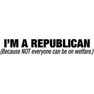 I'm A Republican Because Not Everyone Can Be On Welfare