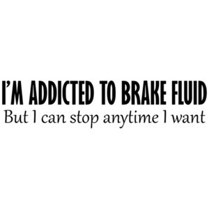 I'm Addicted To Brake Fluid, But I Can Stop Anytime I Want