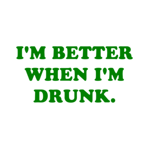 I'M BETTER WHEN I'M DRUNK.