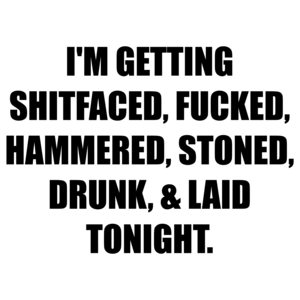 I'M GETTING SHITFACED, FUCKED, HAMMERED, STONED, DRUNK, & LAID TONIGHT.