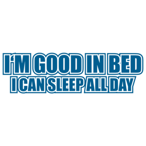 I'm Good In Bed I Can Sleep All Day