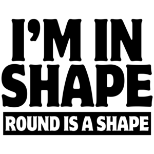 I'm In Shape - Round Is A Shape Funny