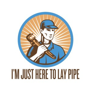 I'm Just Here To Lay Pipe