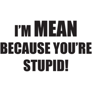 I'm Mean Because You're Stupid