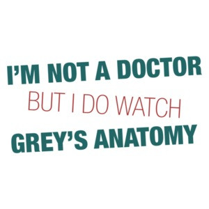 I'm Not a Doctor But I Watch Grey's Anatomy