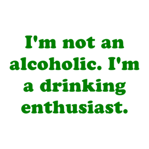 I'm not an alcoholic. I'm a drinking enthusiast.