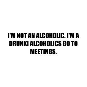 I'M NOT AN ALCOHOLIC. I'M A DRUNK! ALCOHOLICS GO TO MEETINGS.