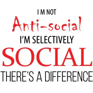 I'm not anti-social - I'm selectively social - sarcastic