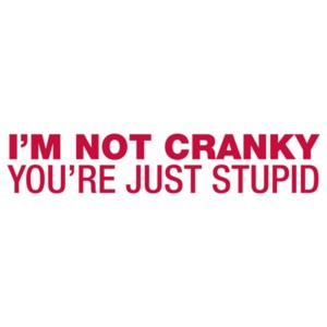 I'm Not Cranky, You're Just Stupid