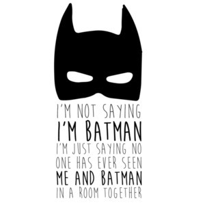 I'm not saying I'm batman I'm Just Saying no one has ever seen me and batman in a room together. Batman