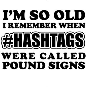 I'm so old I remember when #hashtags were called pound signs - funny