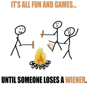 It's all fun and games until someone loses a wiener. Funny