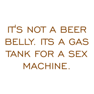 IT'S NOT A BEER BELLY. ITS A GAS TANK FOR A SEX MACHINE.