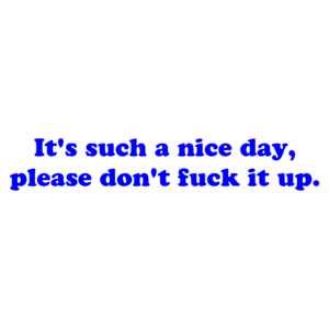 It's such a nice day please don't fuck it up.