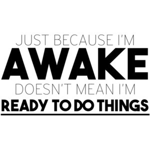 Just because I'm awake doesn't mean I'm ready to do things