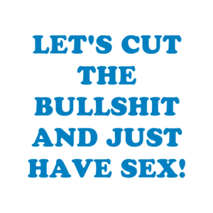 LET'S CUT THE BULLSHIT AND JUST HAVE SEX!