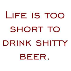 Life is too short to drink shitty beer.
