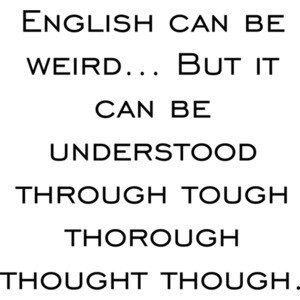 English can be weird... But it can be understood through tough thorough thought though. Funny