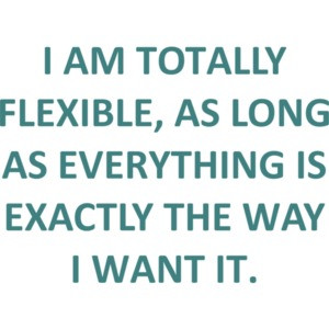 I AM TOTALLY FLEXIBLE, AS LONG AS EVERYTHING IS EXACTLY THE WAY I WANT IT. Funny