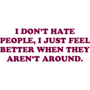 I DON'T HATE PEOPLE, I JUST FEEL BETTER WHEN THEY AREN'T AROUND. Funny