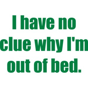 I have no clue why I'm out of bed.