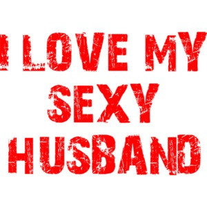 I LOVE MY SEXY HUSBAND