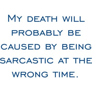 My death will probably be caused by being sarcastic at the wrong time.