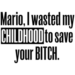 Mario, I Wasted My Childhood To Save Your Bitch Funny