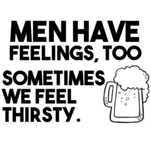 Men have feelings too sometimes we feel thirsty drinking