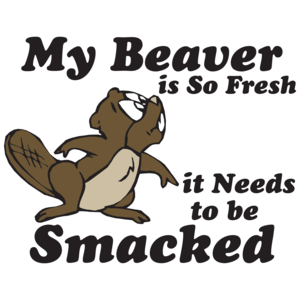 My Beaver Is So Fresh It Needs To Be Smacked