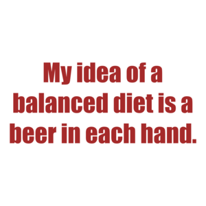 My idea of a balanced diet is a beer in each hand.