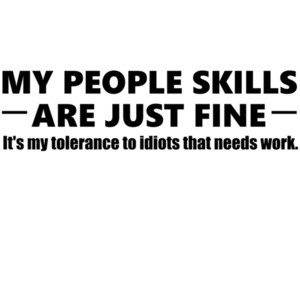 My people skills are just fine. It's my tolerance to idiots that needs work. - funny sarcastic