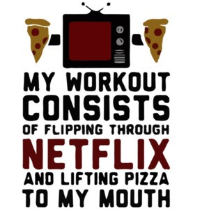 My workout consists of flipping through netflix and lifting pizza to my mouth. Exercise