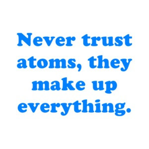 Never trust atoms, they make up everything.