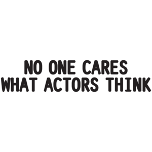 No One Cares What Actors Think