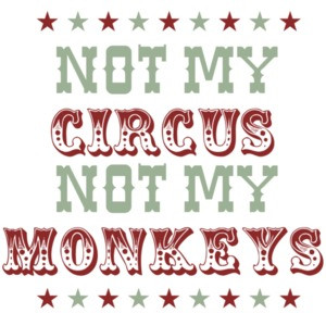 Not my circus not my monkeys - Funny
