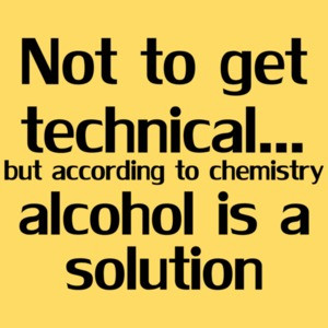 Not To Get Technical...but According To Chemistry Alcohol Is A Solution