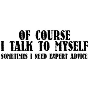 Of Course I Talk To Myself, Sometimes I Need Expert Advice