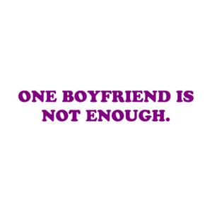 ONE BOYFRIEND IS NOT ENOUGH.