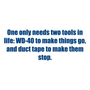 One only needs two tools in life: WD-40 to make things go, and duct tape to make them stop.