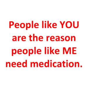 People like YOU are the reason people like ME need medication.