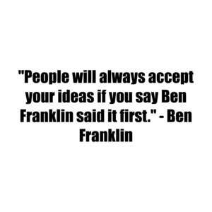 """People will always accept your ideas if you say Ben Franklin said it first."" - Ben Franklin"