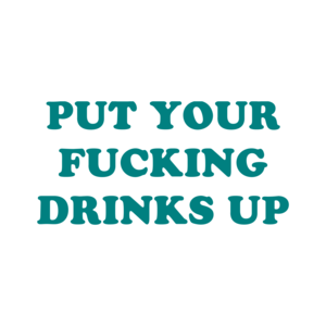 PUT YOUR FUCKING DRINKS UP