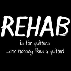 Rehab Is For Quitters And Nobody Likes A Quitter